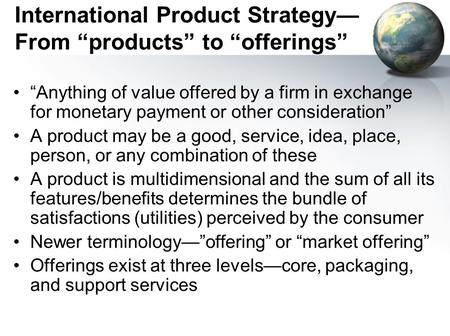 "International Product Strategy— From ""products"" to ""offerings"" ""Anything of value offered by a firm in exchange for monetary payment or other consideration"""