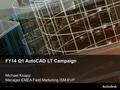 © 2011 Autodesk FY14 Q1 AutoCAD LT Campaign Michael Knapp Manager EMEA Field Marketing ISM-EVP.