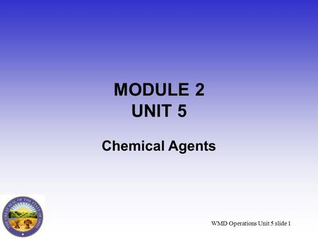 WMD Operations Unit 5 slide 1 MODULE 2 UNIT 5 Chemical Agents.