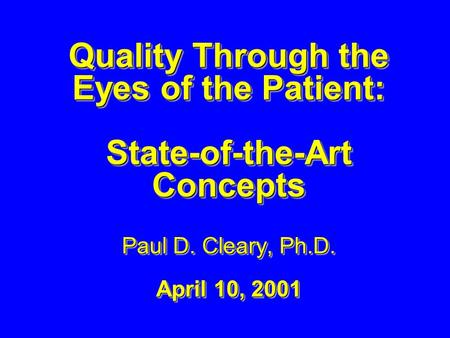 Quality Through the Eyes of the Patient: State-of-the-Art Concepts Paul D. Cleary, Ph.D. April 10, 2001 Quality Through the Eyes of the Patient: State-of-the-Art.
