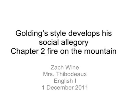 Golding's style develops his social allegory Chapter 2 fire on the mountain Zach Wine Mrs. Thibodeaux English I 1 December 2011.