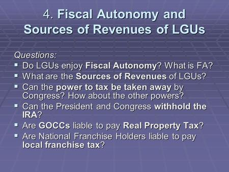 4. Fiscal Autonomy and Sources of Revenues of LGUs Questions:  Do LGUs enjoy Fiscal Autonomy? What is FA?  What are the Sources of Revenues of LGUs?