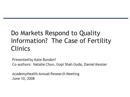 1 Do Markets Respond to Quality Information? The Case of Fertility Clinics Presented by Kate Bundorf Co-authors: Natalie Chun, Gopi Shah Goda, Daniel Kessler.