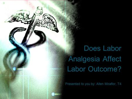 Does Labor Analgesia Affect Labor Outcome? Presented to you by: Allen Miraflor, T4.