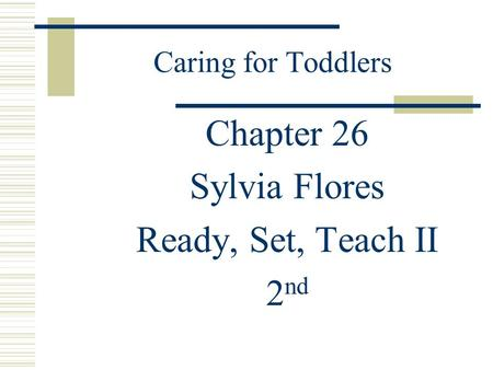 Caring for Toddlers Chapter 26 Sylvia Flores Ready, Set, Teach II 2 nd.