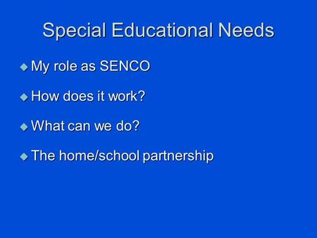 Special Educational Needs  My role as SENCO  How does it work?  What can we do?  The home/school partnership.