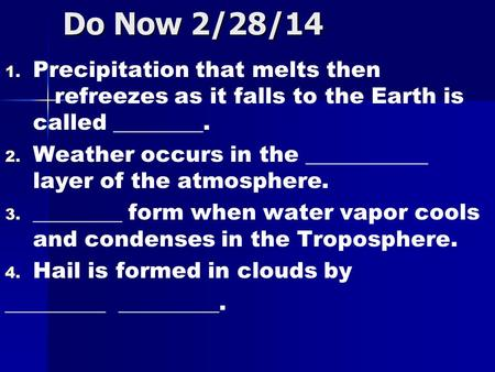 Do Now 2/28/14 1. 1. Precipitation that melts then refreezes as it falls to the Earth is called ________. 2. 2. Weather occurs in the ___________ layer.
