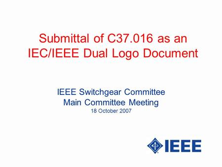 Submittal of C37.016 as an IEC/IEEE Dual Logo Document IEEE Switchgear Committee Main Committee Meeting 18 October 2007.