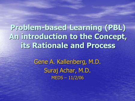 Problem-based Learning (PBL) An introduction to the Concept, its Rationale and Process Gene A. Kallenberg, M.D. Suraj Achar, M.D. MEDS – 11/2/06.