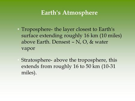 Earth's Atmosphere Troposphere- the layer closest to Earth's surface extending roughly 16 km (10 miles) above Earth. Densest – N, O, & water vapor Stratosphere-