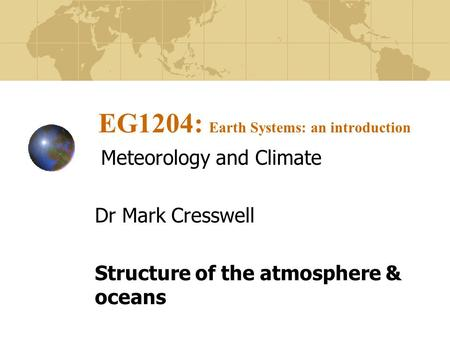 EG1204: Earth Systems: an introduction Meteorology and Climate Dr Mark Cresswell Structure of the atmosphere & oceans.