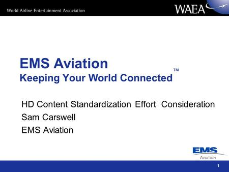 1 EMS Aviation Keeping Your World Connected ™ HD Content Standardization Effort Consideration Sam Carswell EMS Aviation.