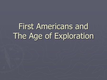 First Americans and The Age of Exploration. Migration to America ► Native Americans were the first Americans. They weren't actually native. ► Native Americans.