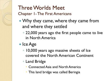 Three Worlds Meet Chapter 1- The First Americans Why they came, where they came from and where they settled ◦ 22,000 years ago the first people came to.