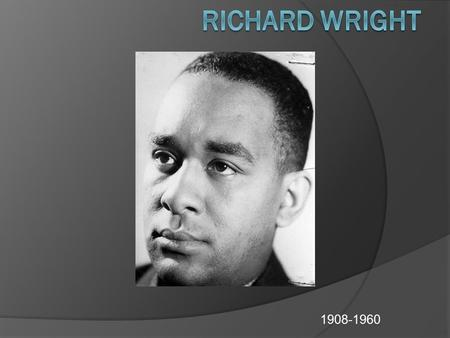 1908-1960. Biography  Born on a plantation near Natchez, Mississippi, on September 4, 1908.  Son of a sharecropper who deserted his family when Wright.