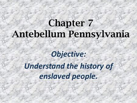 Chapter 7 Antebellum Pennsylvania Objective: Understand the history of enslaved people.