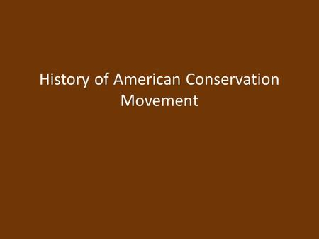 History of American Conservation Movement. Environmental History Tribal Era Native Americans: Hunters & Gatherers – Depleted renewable resource and moved.