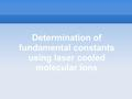 Determination of fundamental constants using laser cooled molecular ions.