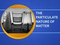 THE PARTICULATE NATURE OF MATTER. Learning Objectives 1.Properties of the three states of matter 2.The Kinetic Particle Theory 3.Explain the change in.