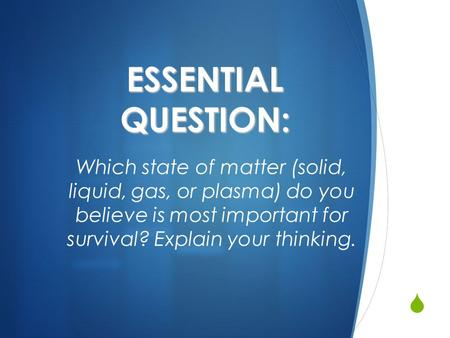  ESSENTIAL QUESTION: Which <strong>state</strong> <strong>of</strong> <strong>matter</strong> (solid, liquid, gas, or plasma) do you believe is most important for survival? Explain your thinking.