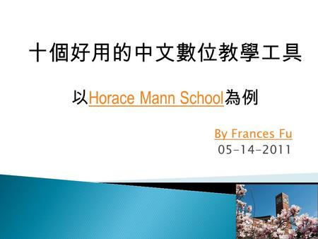 By Frances Fu 05-14-2011 十個好用的中文數位教學工具 以 Horace Mann School 為例 Horace Mann School.