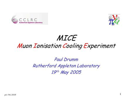 1 pd, PAC 2005 MICE Muon Ionisation Cooling Experiment Paul Drumm Rutherford Appleton Laboratory 19 th May 2005.