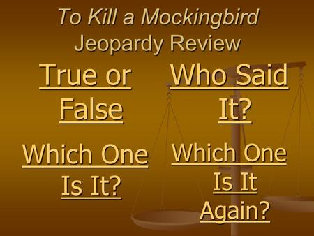 To Kill a Mockingbird Jeopardy Review True or False True or False Which One Is It? Which One Is It Again? Who Said It?