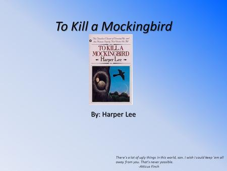 To Kill a Mockingbird By: Harper Lee There's a lot of ugly things in this world, son. I wish I could keep 'em all away from you. That's never possible.