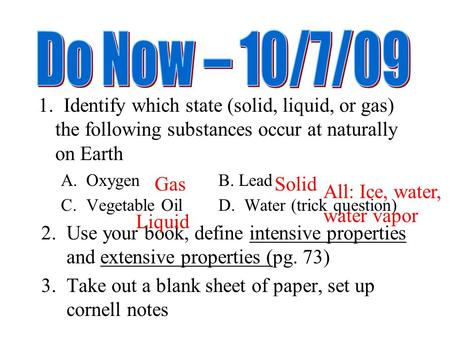 1. Identify which state (solid, liquid, or gas) the following substances occur at naturally on Earth A.OxygenB. Lead C.Vegetable OilD. Water (trick question)