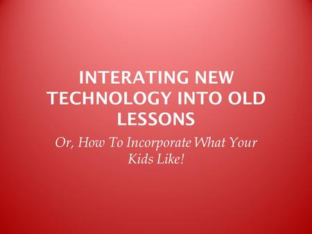 INTERATING NEW TECHNOLOGY INTO OLD LESSONS Or, How To Incorporate What Your Kids Like!