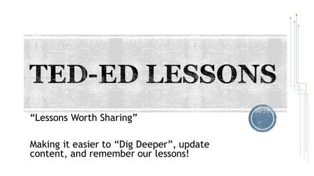 """Lessons Worth Sharing"" Making it easier to ""Dig Deeper"", update content, and remember our lessons!"
