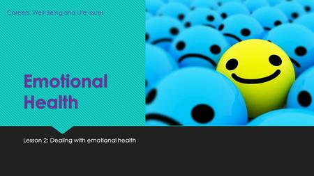 Emotional Health Lesson 2: Dealing with emotional health Careers, Well-Being and Life Issues.