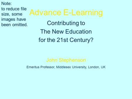 Advance E-Learning Contributing to The New Education for the 21st Century? John Stephenson Emeritus Professor, Middlesex University, London, UK Note: to.