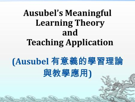 Ausubel's Meaningful Learning Theory and Teaching Application (Ausubel 有意義的學習理論 與教學應用 )