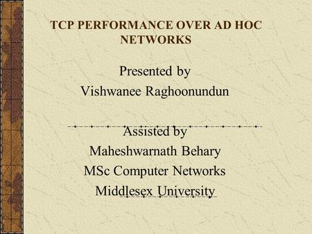 TCP PERFORMANCE OVER AD HOC NETWORKS Presented by Vishwanee Raghoonundun Assisted by Maheshwarnath Behary MSc Computer Networks Middlesex University.