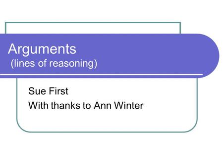 Arguments (lines of reasoning) Sue First With thanks to Ann Winter.
