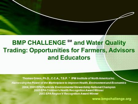 Www.bmpchallenge.org BMP CHALLENGE SM and Water Quality Trading: Opportunities for Farmers, Advisors and Educators Thomas Green, Ph.D., C.C.A., T.S.P.