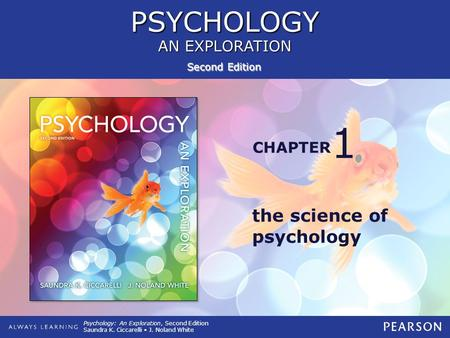 PSYCHOLOGY AN EXPLORATION PSYCHOLOGY CHAPTER Second Edition Psychology: An Exploration, Second Edition Saundra K. Ciccarelli J. Noland White the science.