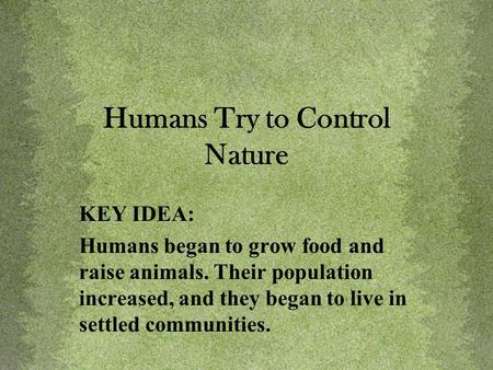 Humans Try to Control Nature KEY IDEA: Humans began to grow food and raise animals. Their population increased, and they began to live in settled communities.
