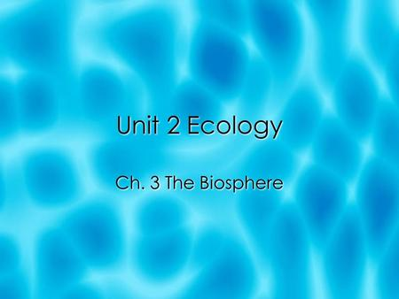 Unit 2 Ecology Ch. 3 The Biosphere. What Is Ecology?  Like all organisms, we interact with our environ.  To understand these interactions better & to.