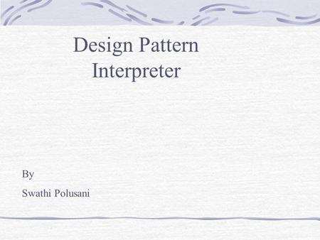 Design Pattern Interpreter By Swathi Polusani. What is an Interpreter? The Interpreter pattern describes how to define a grammar for simple languages,