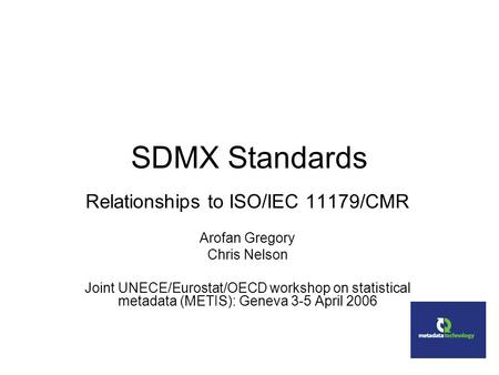 SDMX Standards Relationships to ISO/IEC 11179/CMR Arofan Gregory Chris Nelson Joint UNECE/Eurostat/OECD workshop on statistical metadata (METIS): Geneva.