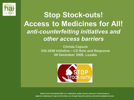 1 Stop Stock-outs! Access to Medicines for All! anti-counterfeiting initiatives and other access barriers Christa Cepuch OSI AEM Initiative – CS Role and.
