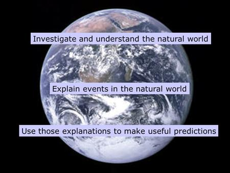 Investigate and understand the natural world Explain events in the natural world Use those explanations to make useful predictions.