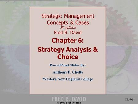 © 2001 Prentice Hall Ch. 6-1 Strategic Management Concepts & Cases 8 th edition Fred R. David Chapter 6: Strategy Analysis & Choice PowerPoint Slides By: