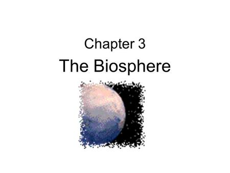 Chapter 3 The Biosphere. 3-1 What Is Ecology? Interactions & Interdependence Ecology – study of interactions among organisms & between organisms and their.