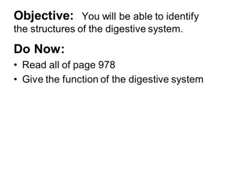 Objective: You will be able to identify the structures of the digestive system. Do Now: Read all of page 978 Give the function of the digestive system.