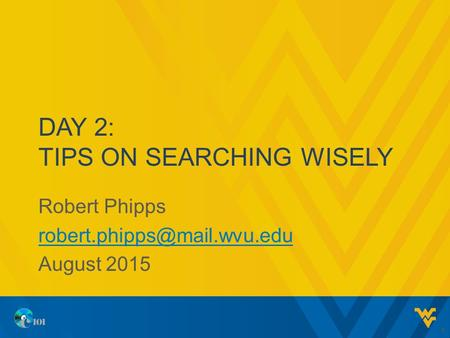 DAY 2: TIPS ON <strong>SEARCHING</strong> WISELY Robert Phipps August 2015 1.
