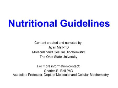 Nutritional Guidelines Content created and narrated by: Jiyan Ma PhD Molecular and Cellular Biochemistry The Ohio State University For more information.
