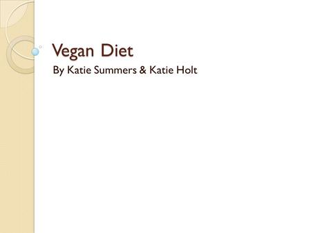 Vegan Diet By Katie Summers & Katie Holt. What is a vegan? Vegans, in addition to being vegetarian do not use other animal products and by- products such.